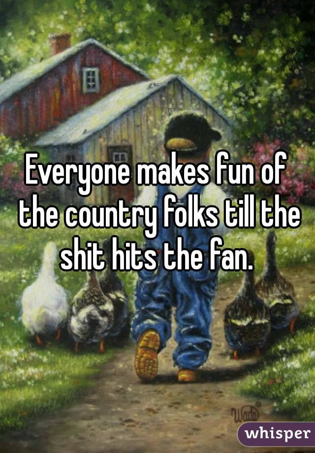 Everyone makes fun of the country folks till the shit hits the fan.