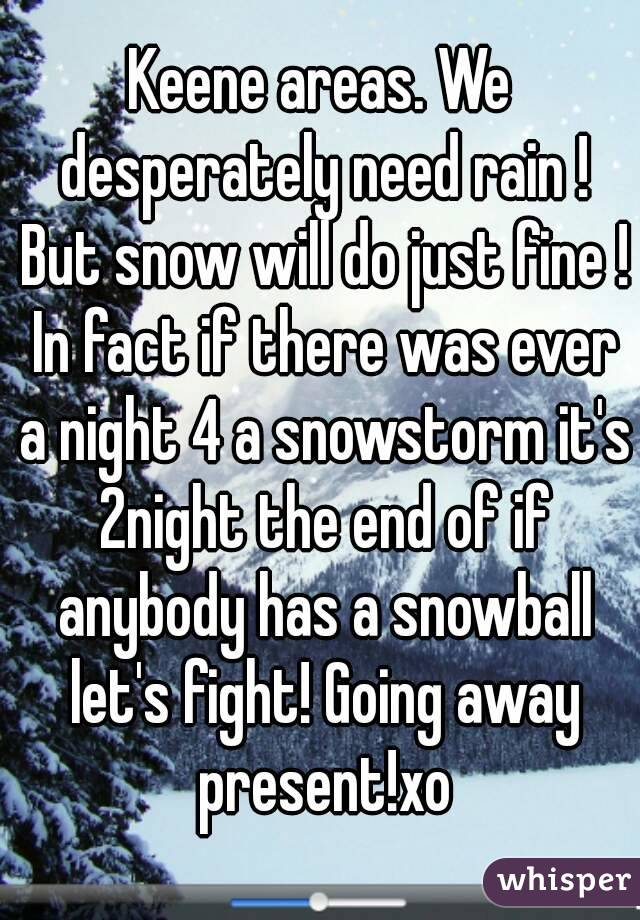 Keene areas. We desperately need rain ! But snow will do just fine ! In fact if there was ever a night 4 a snowstorm it's 2night the end of if anybody has a snowball let's fight! Going away present!xo