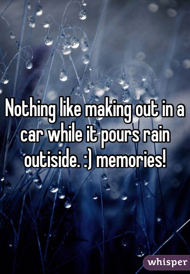 Nothing like making out in a car while it pours rain outiside. :) memories!
