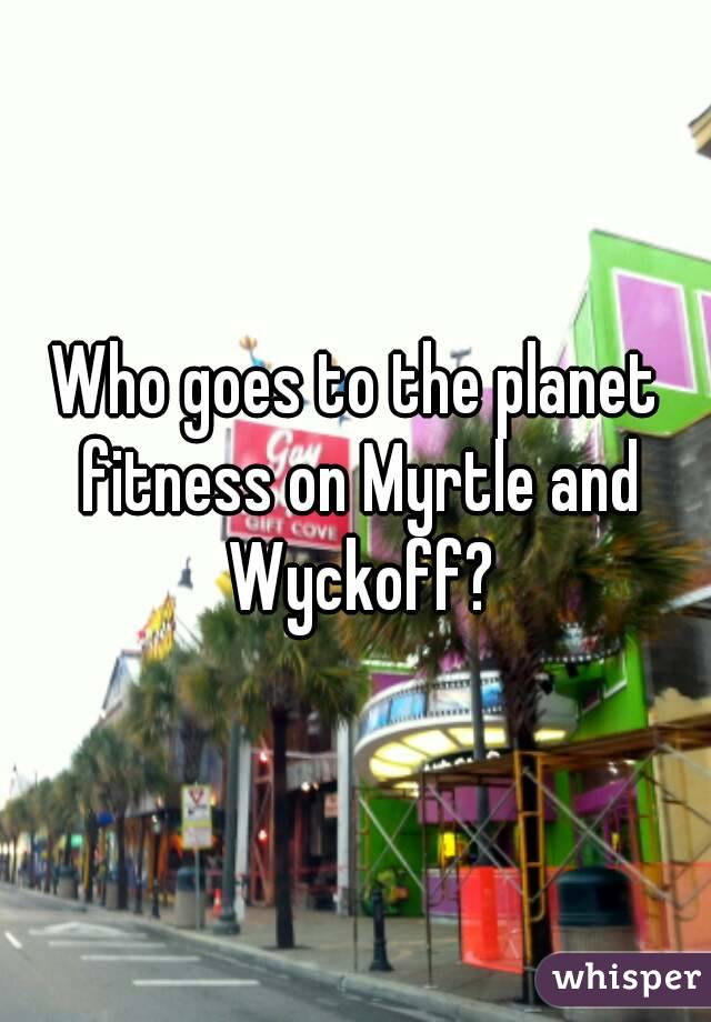 Who goes to the planet fitness on Myrtle and Wyckoff?