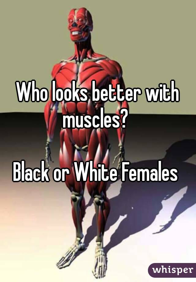 Who looks better with muscles?    Black or White Females