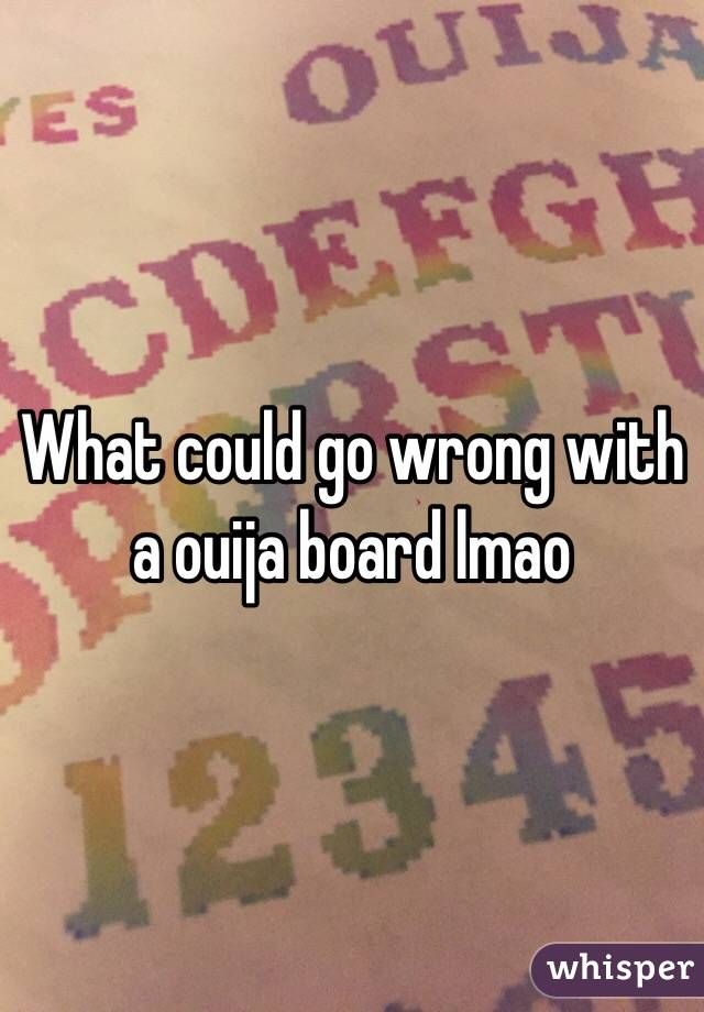 What could go wrong with a ouija board lmao