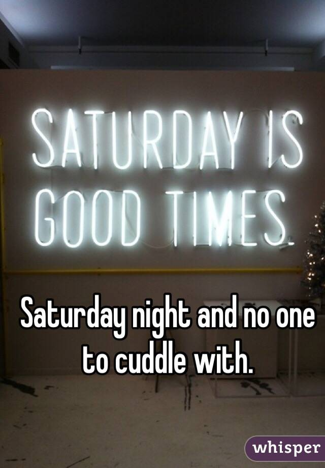 Saturday night and no one to cuddle with.