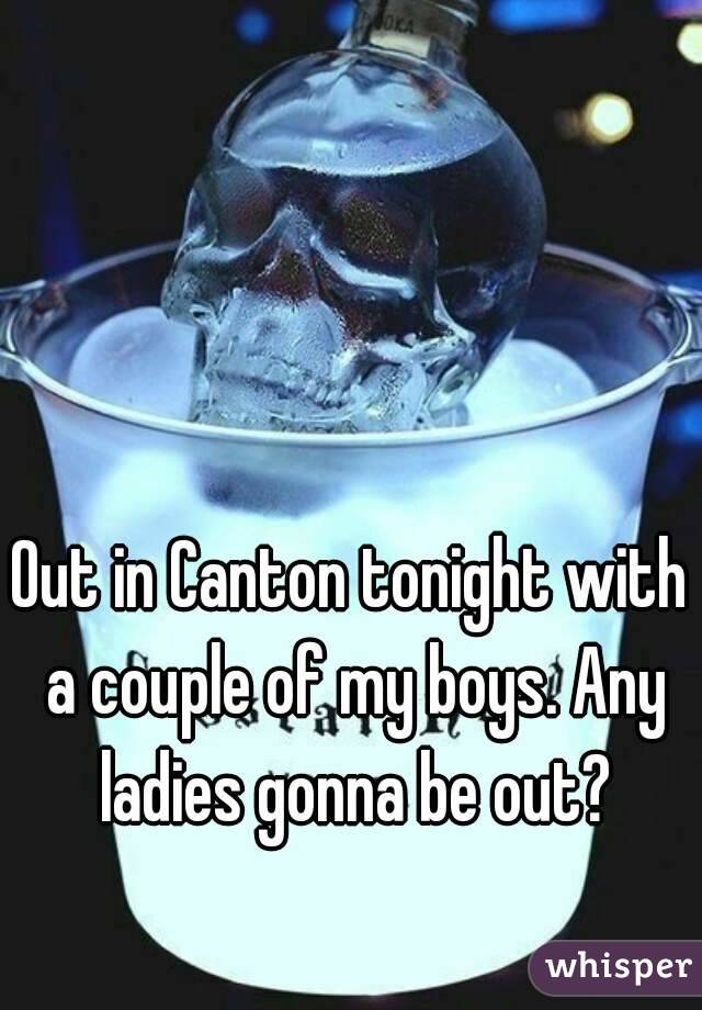 Out in Canton tonight with a couple of my boys. Any ladies gonna be out?