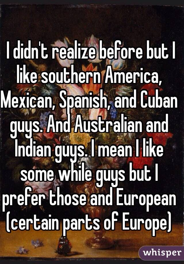 I didn't realize before but I like southern America, Mexican, Spanish, and Cuban guys. And Australian and Indian guys. I mean I like some while guys but I prefer those and European (certain parts of Europe)