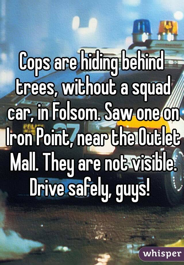 Cops are hiding behind trees, without a squad car, in Folsom. Saw one on Iron Point, near the Outlet Mall. They are not visible. Drive safely, guys!