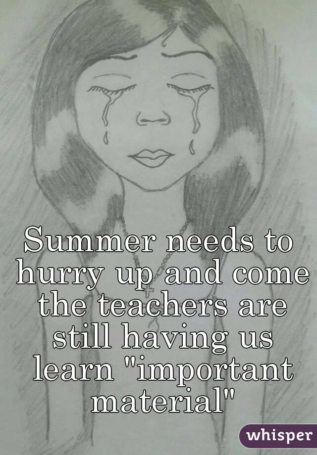 """Summer needs to hurry up and come the teachers are still having us learn """"important material"""""""