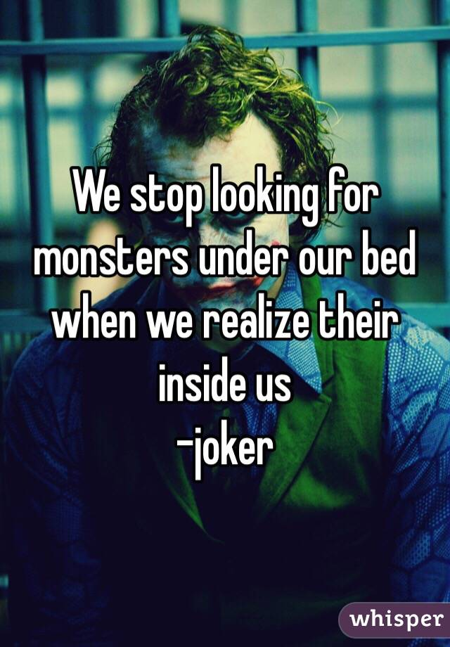 We stop looking for monsters under our bed when we realize their inside us  -joker