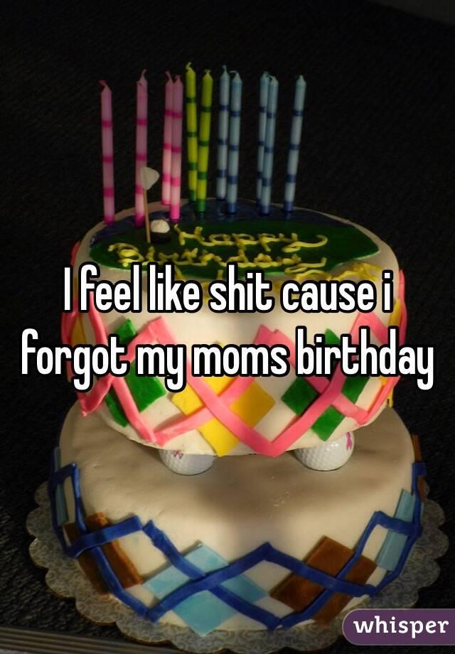 I feel like shit cause i forgot my moms birthday