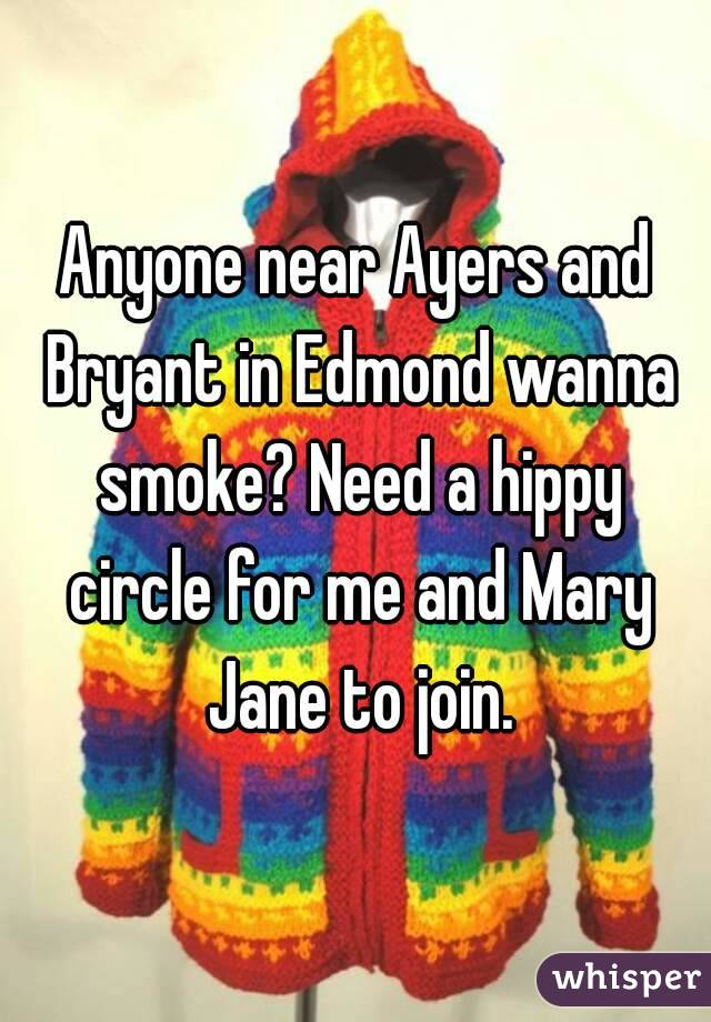 Anyone near Ayers and Bryant in Edmond wanna smoke? Need a hippy circle for me and Mary Jane to join.