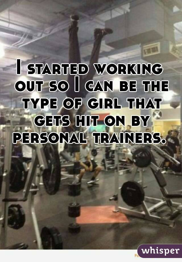 I started working out so I can be the type of girl that gets hit on by personal trainers.