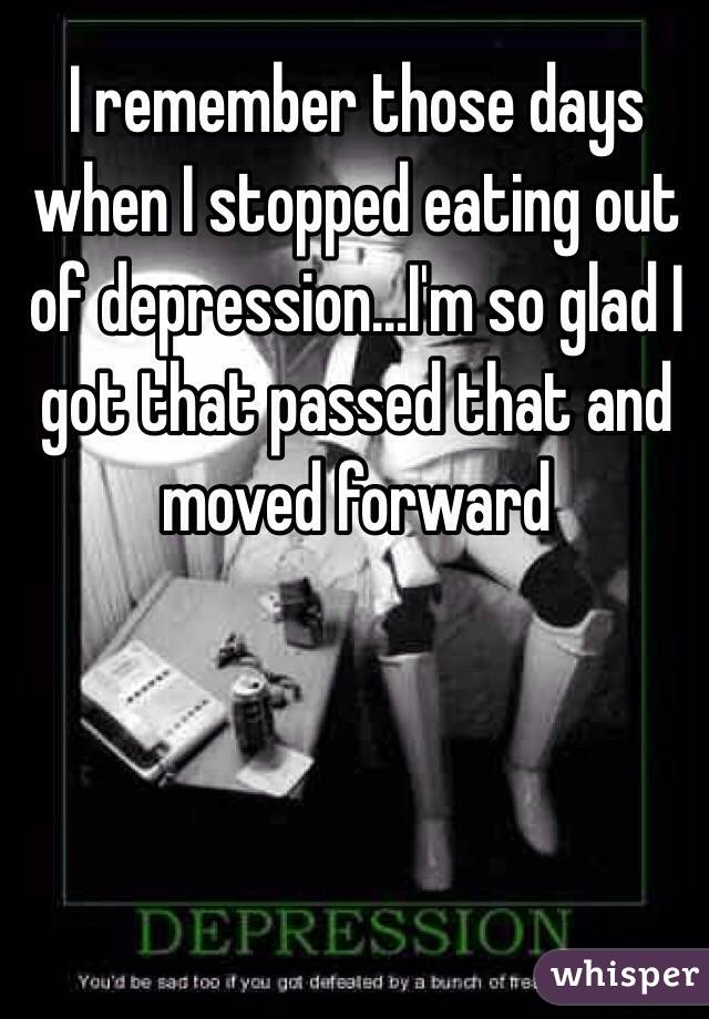 I remember those days when I stopped eating out of depression...I'm so glad I got that passed that and moved forward