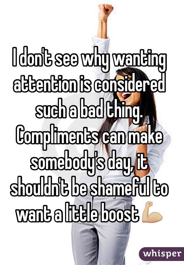I don't see why wanting attention is considered such a bad thing. Compliments can make somebody's day, it shouldn't be shameful to want a little boost💪🏼