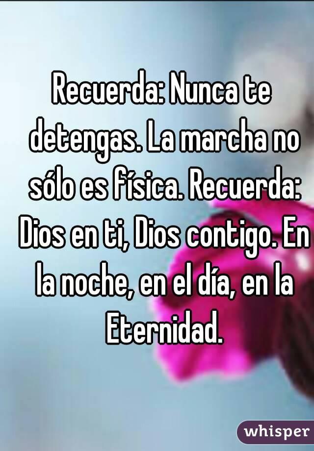 Recuerda: Nunca te detengas. La marcha no sólo es física. Recuerda: Dios en ti, Dios contigo. En la noche, en el día, en la Eternidad.
