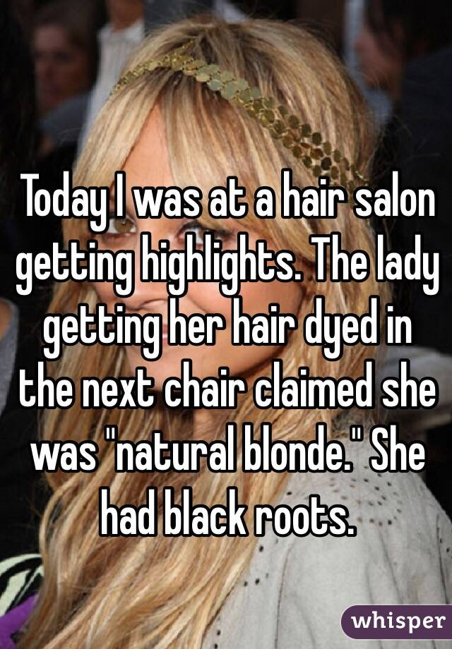 "Today I was at a hair salon getting highlights. The lady getting her hair dyed in the next chair claimed she was ""natural blonde."" She had black roots."