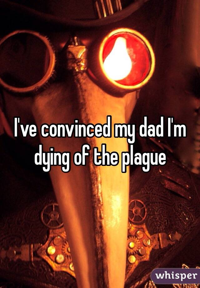 I've convinced my dad I'm dying of the plague