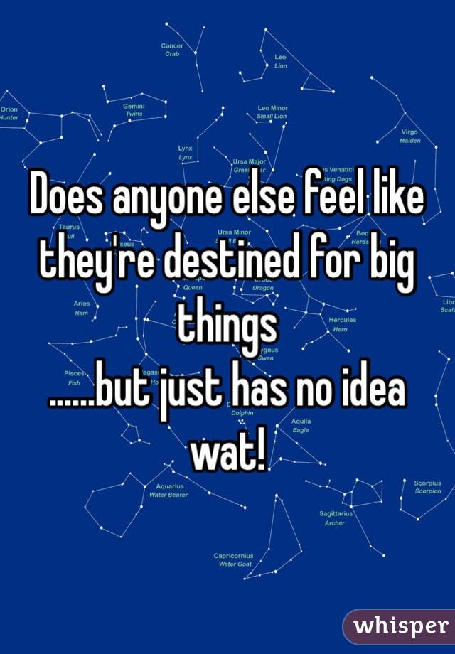 Does anyone else feel like they're destined for big things ......but just has no idea wat!