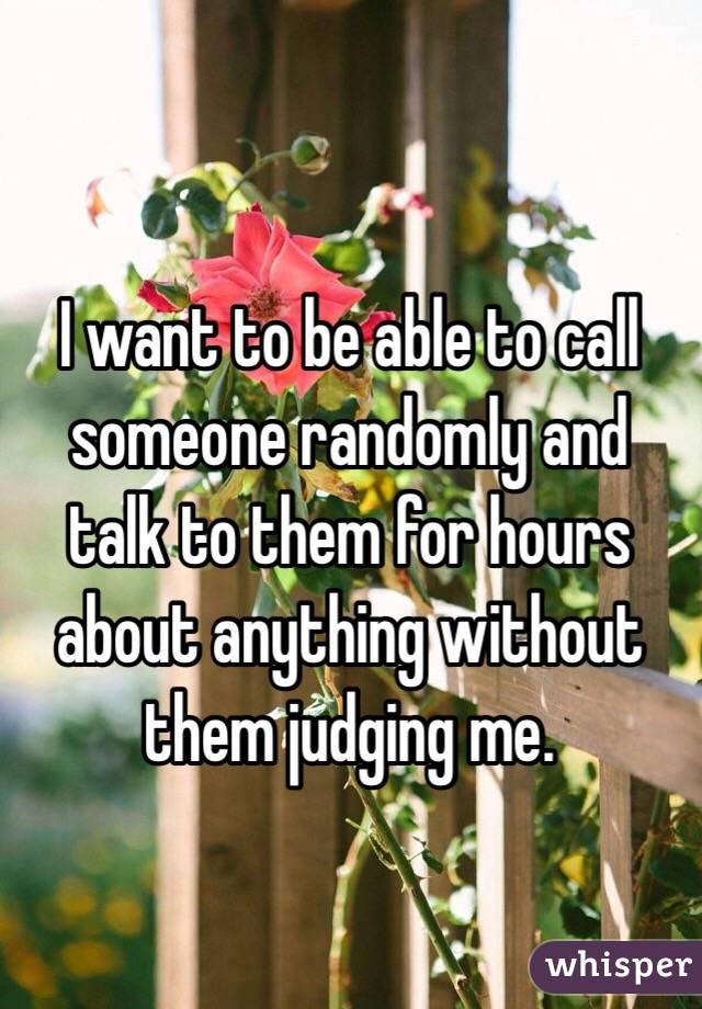 I want to be able to call someone randomly and talk to them for hours about anything without them judging me.