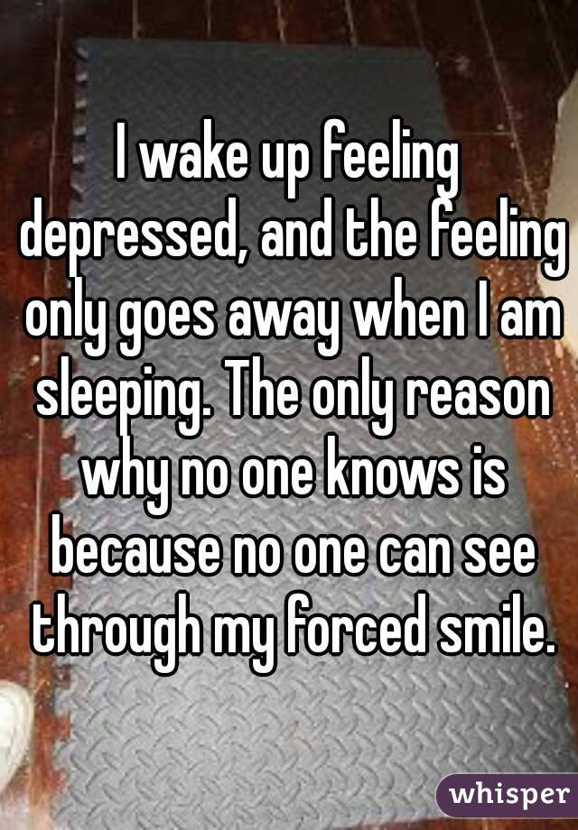 I wake up feeling depressed, and the feeling only goes away when I am sleeping. The only reason why no one knows is because no one can see through my forced smile.