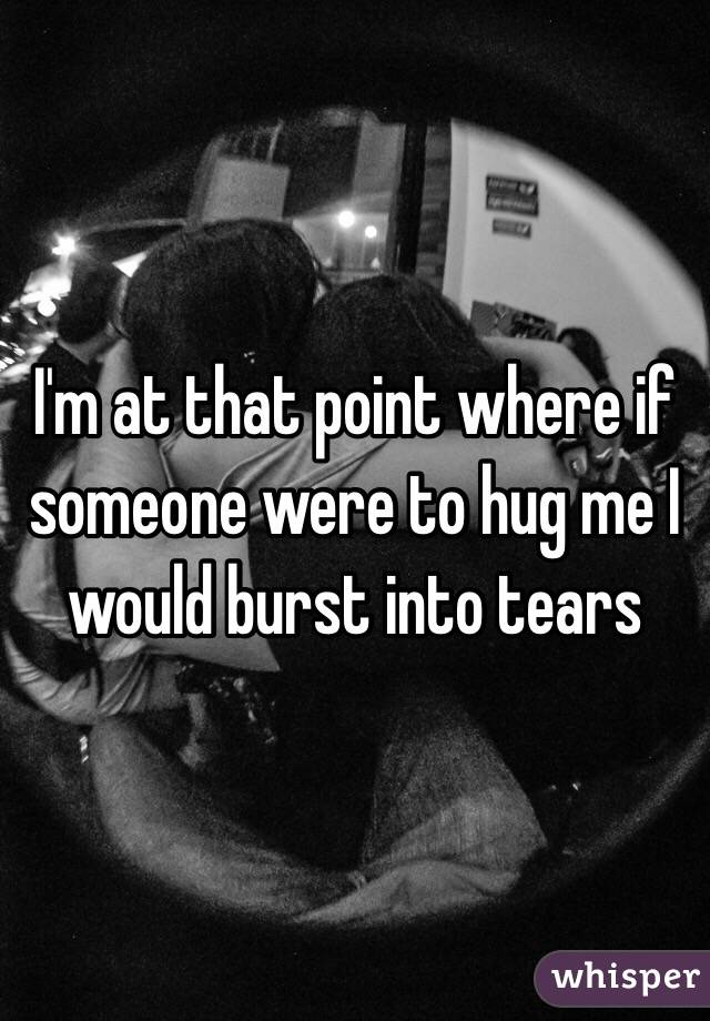 I'm at that point where if someone were to hug me I would burst into tears