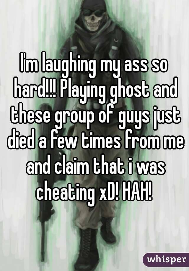 I'm laughing my ass so hard!!! Playing ghost and these group of guys just died a few times from me and claim that i was cheating xD! HAH!