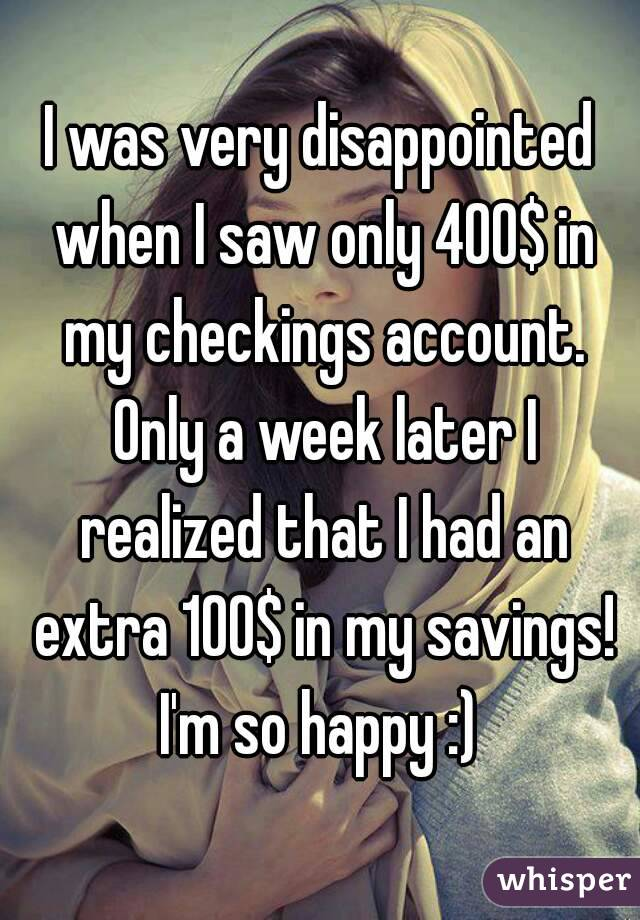 I was very disappointed when I saw only 400$ in my checkings account. Only a week later I realized that I had an extra 100$ in my savings! I'm so happy :)