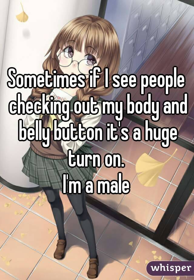 Sometimes if I see people checking out my body and belly button it's a huge turn on.  I'm a male