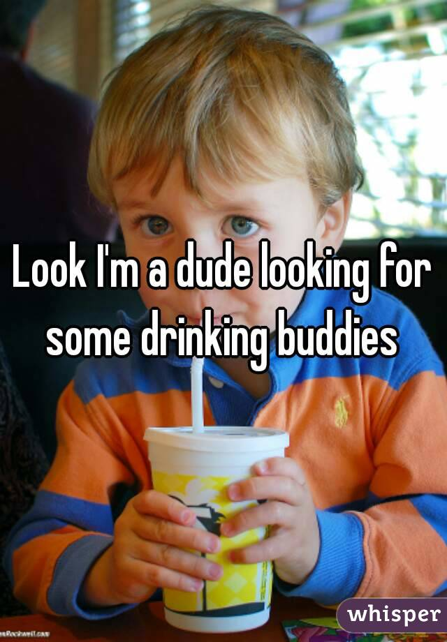 Look I'm a dude looking for some drinking buddies
