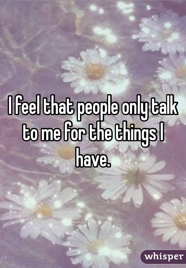 I feel that people only talk to me for the things I have.