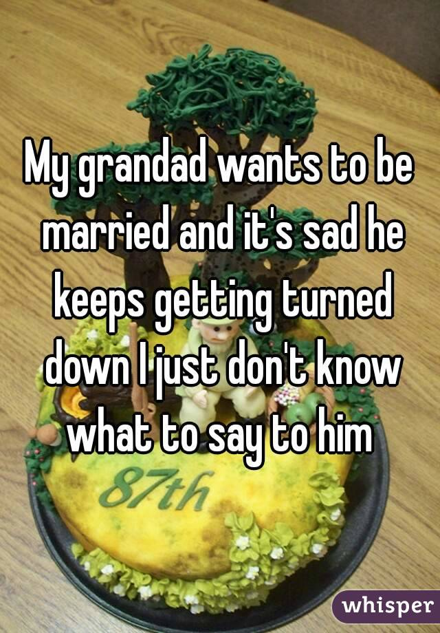 My grandad wants to be married and it's sad he keeps getting turned down I just don't know what to say to him