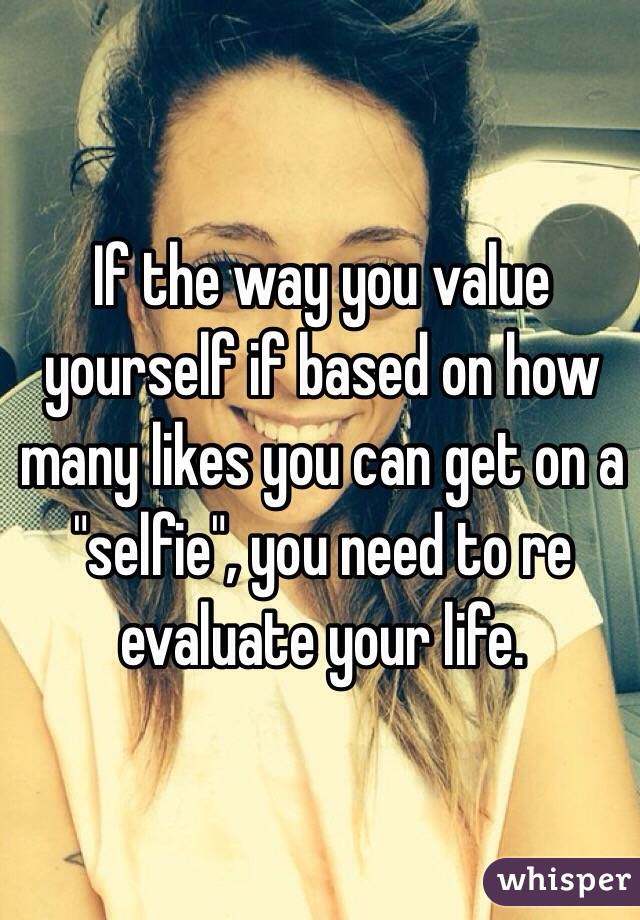 """If the way you value yourself if based on how many likes you can get on a """"selfie"""", you need to re evaluate your life."""