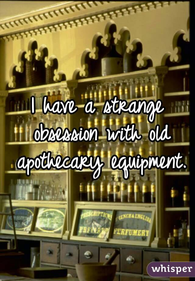 I have a strange obsession with old apothecary equipment.