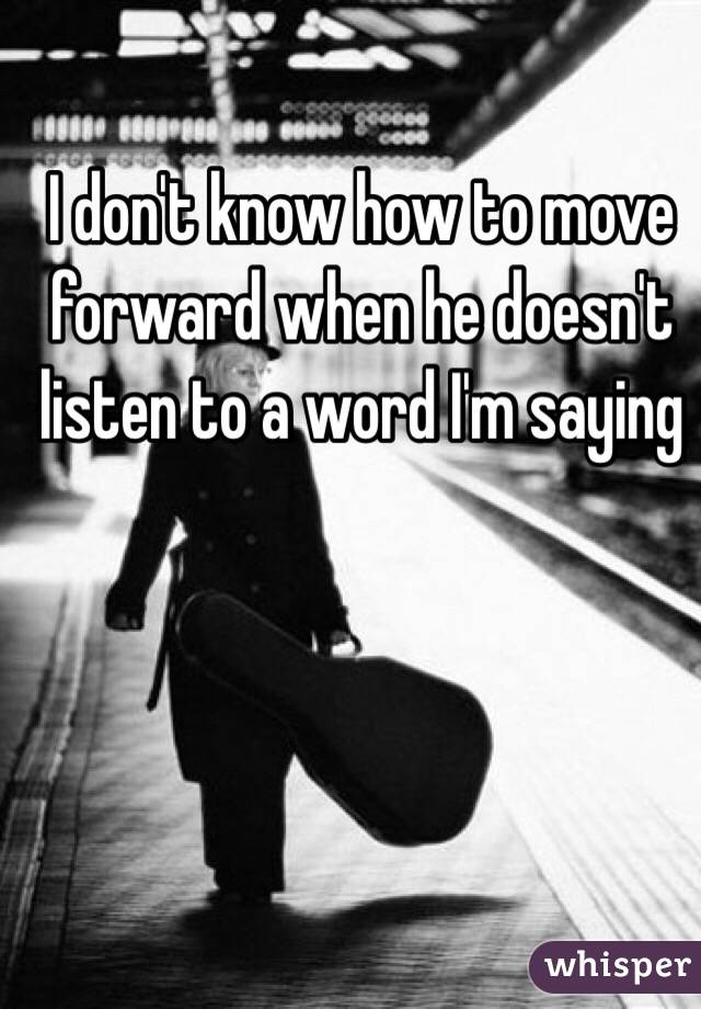 I don't know how to move forward when he doesn't listen to a word I'm saying