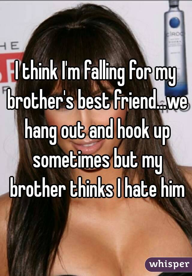 I think I'm falling for my brother's best friend...we hang out and hook up sometimes but my brother thinks I hate him