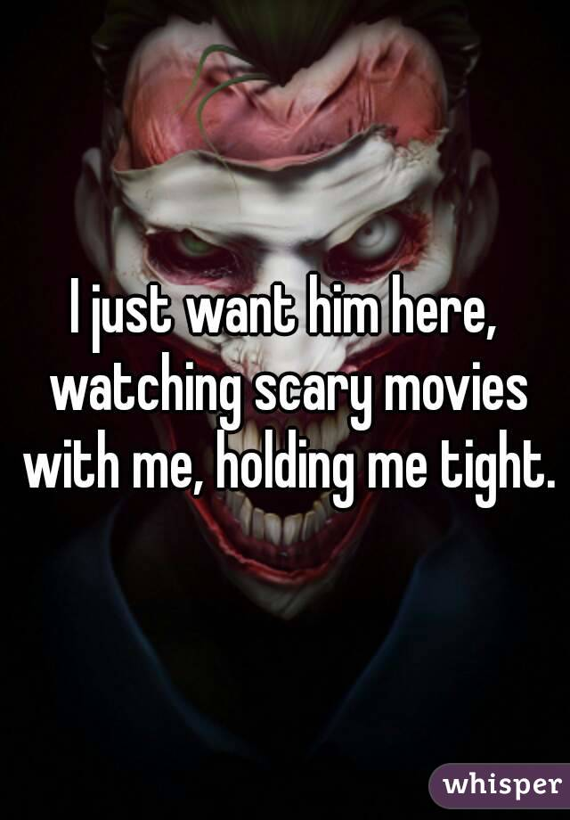I just want him here, watching scary movies with me, holding me tight.