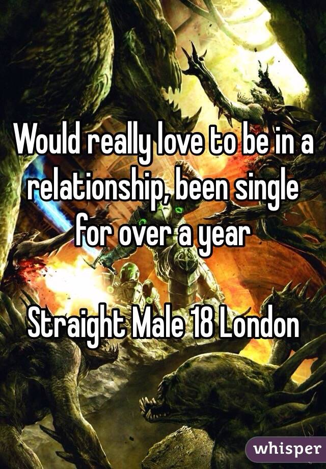 Would really love to be in a relationship, been single for over a year   Straight Male 18 London