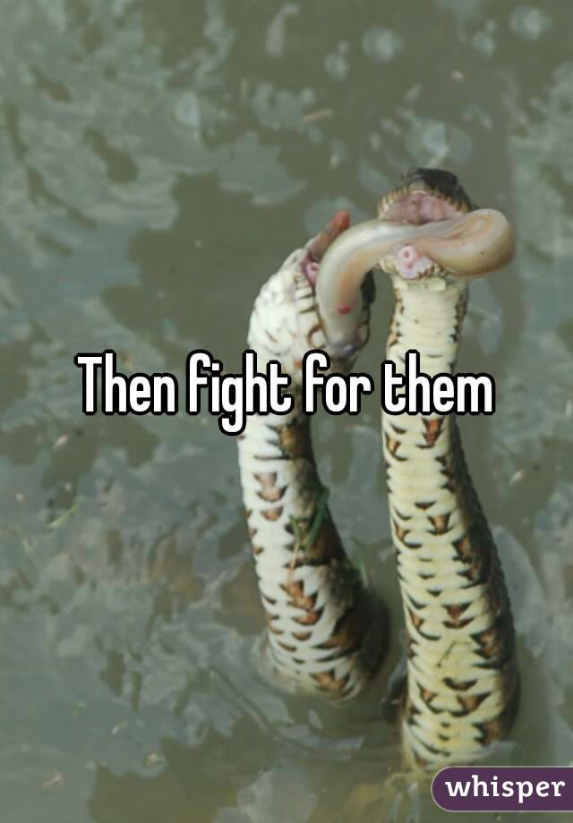 Then fight for them