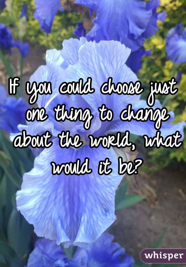 if i could change anything in the world