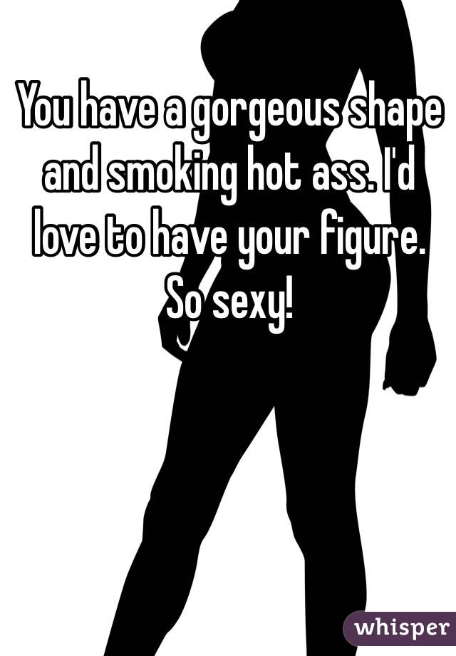 You have a sexy ass