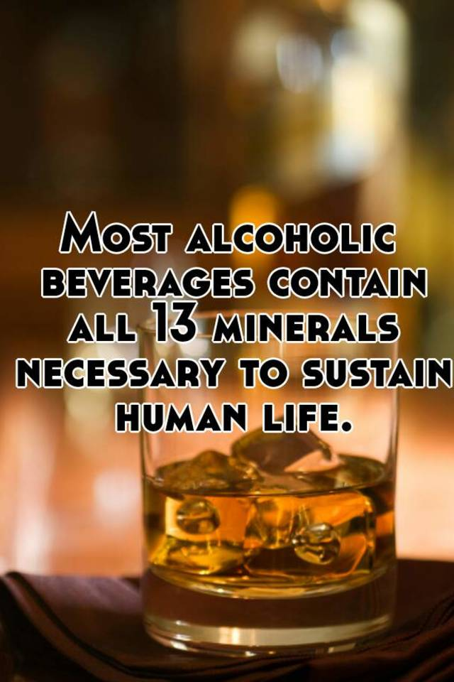Most alcoholic beverages contain all 13 minerals necessary to sustain human  life.