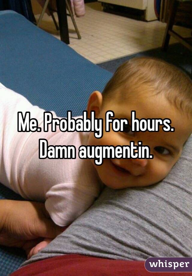Me. Probably for hours. Damn augmentin.