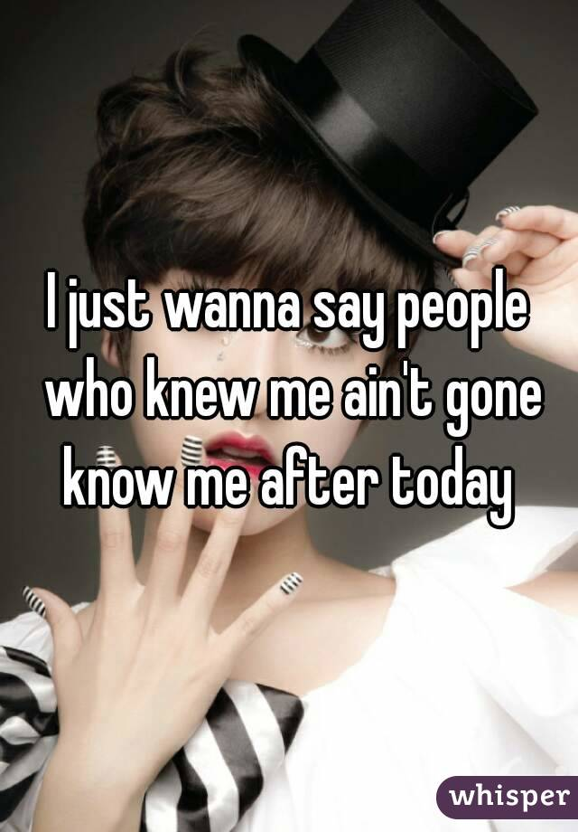 I just wanna say people who knew me ain't gone know me after today