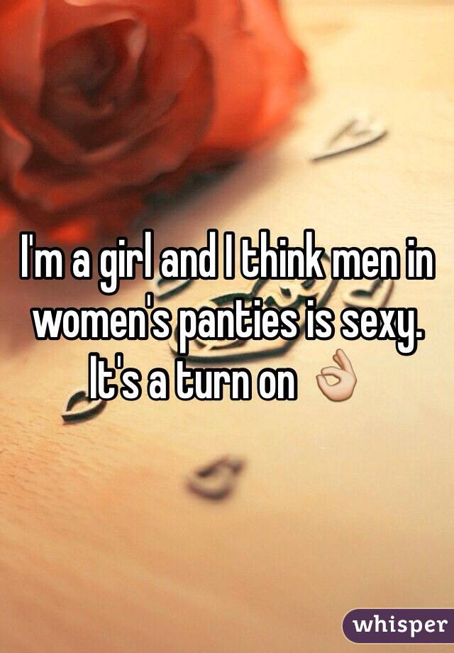 I'm a girl and I think men in  women's panties is sexy. It's a turn on 👌