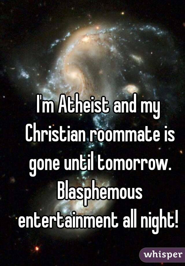 I'm Atheist and my Christian roommate is gone until tomorrow. Blasphemous entertainment all night!