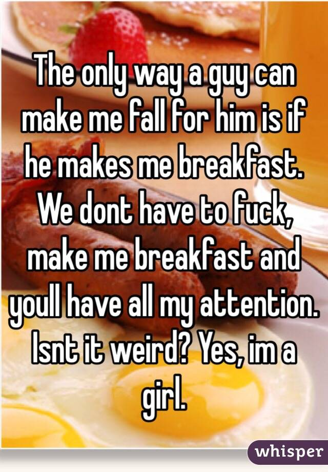 The only way a guy can make me fall for him is if he makes me breakfast. We dont have to fuck, make me breakfast and youll have all my attention. Isnt it weird? Yes, im a girl.