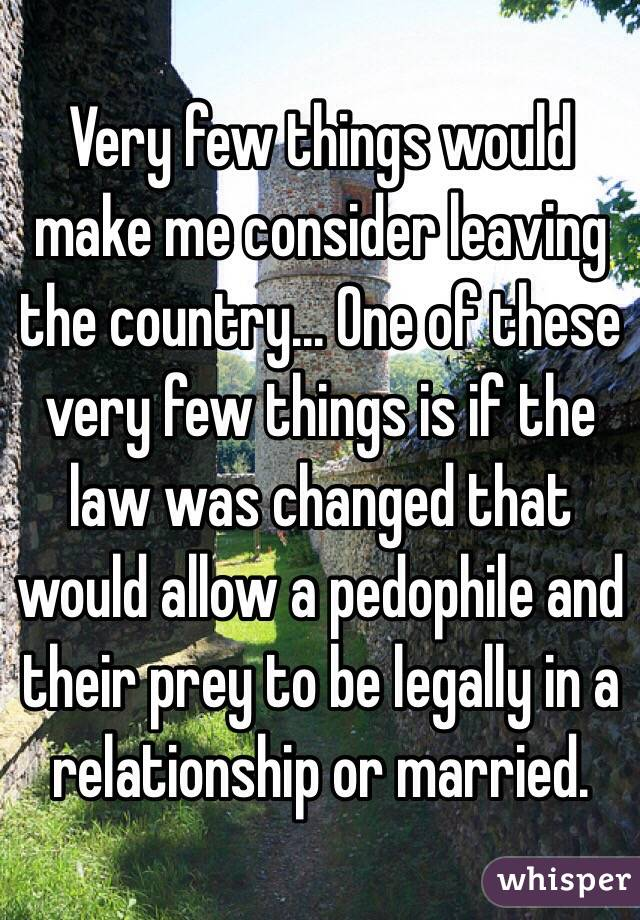 Very few things would make me consider leaving the country... One of these very few things is if the law was changed that would allow a pedophile and their prey to be legally in a relationship or married.