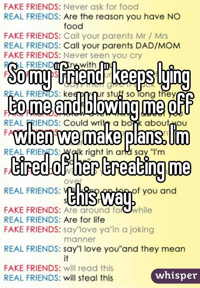 """So my """"friend"""" keeps lying to me and blowing me off when we make plans. I'm tired of her treating me this way."""