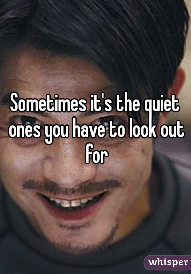 Sometimes it's the quiet ones you have to look out for