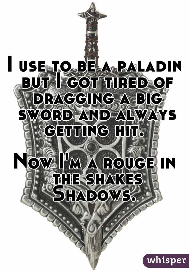I use to be a paladin but I got tired of dragging a big sword and always getting hit.   Now I'm a rouge in the shakes Shadows.