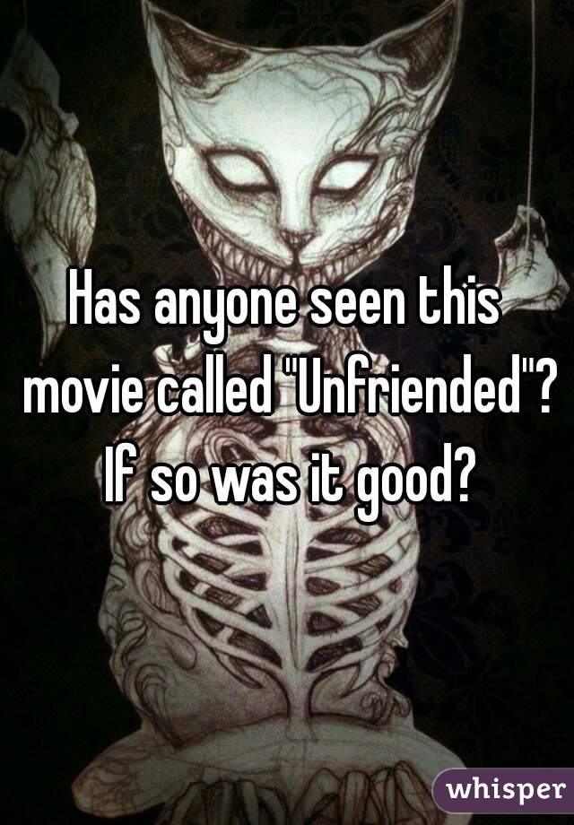 """Has anyone seen this movie called """"Unfriended""""? If so was it good?"""